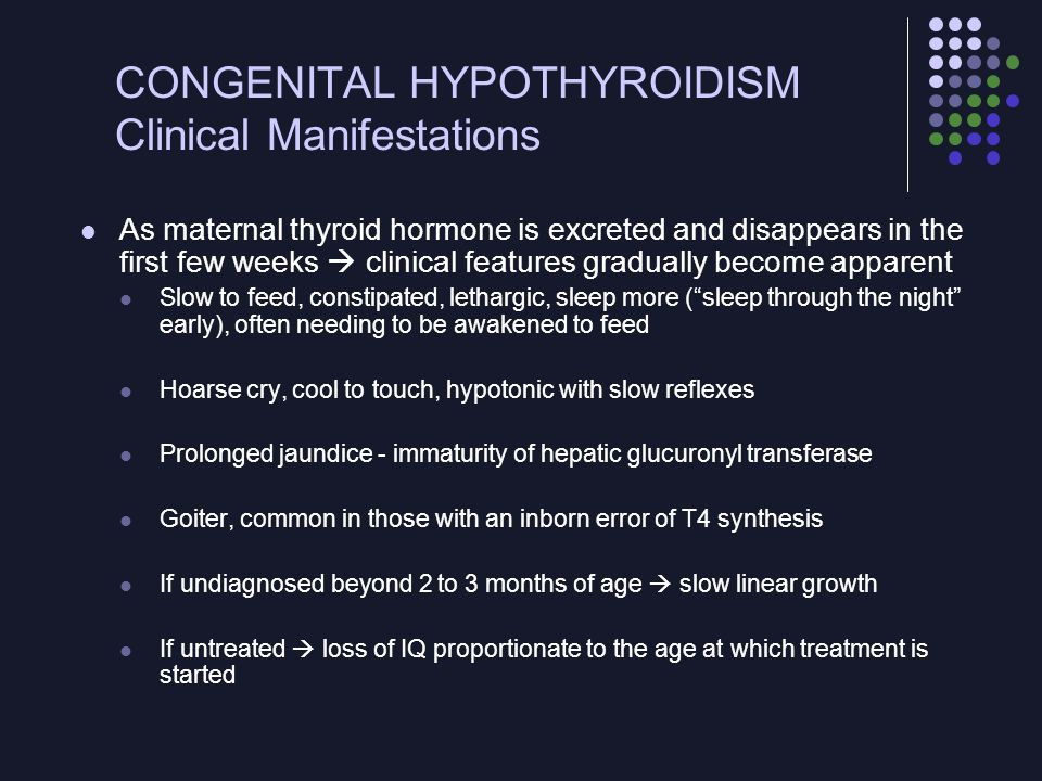 CONGENITAL HYPOTHYROIDISM Clinical Manifestations Other long-term neurologic sequelae Ataxia, gross and fine motor incoordination, hypotonia, spasticity, speech disorders, problems with attention span Associated sensorineural deafness, strabismus Other congenital anomalies -most commonly cardiac defects Some NBS programs also detect secondary or hypopituitary hypothyroidism Associated midline defects: syndrome of septooptic dysplasia or midline cleft lip and palate Other pituitary hormones, such as growth hormone, may also be missing