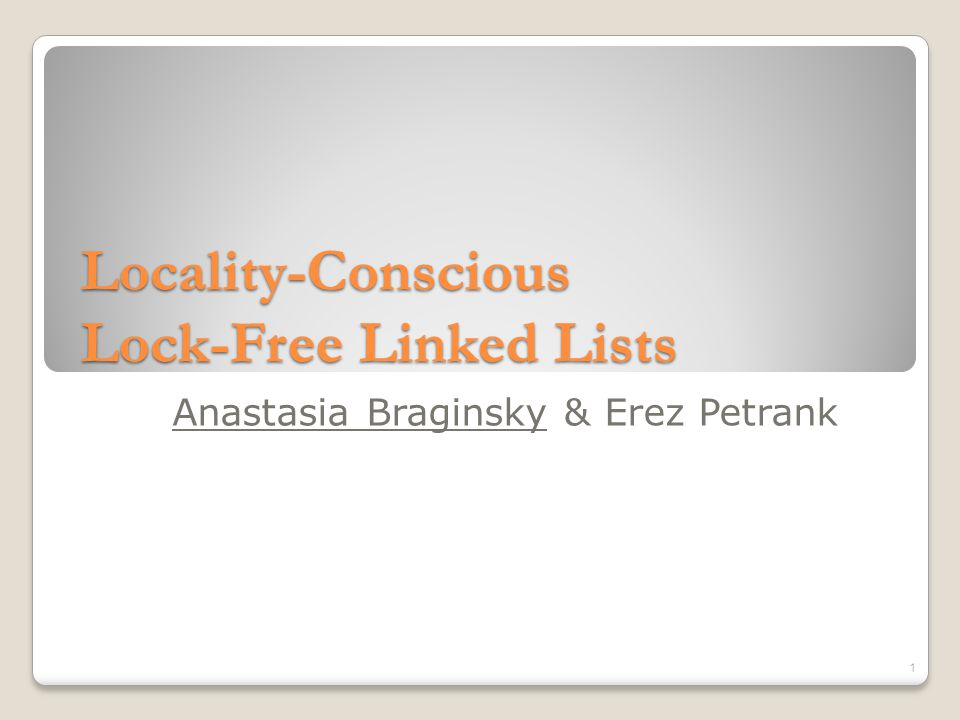Lock-Free Locality-Conscious Linked Lists List of constant size containers , with minimal and maximal bounds on the number of elements in container Traverse the list quickly to the relevant container Lock-free, locality-conscious, fast access, scalable 3791218252631405263778992 2