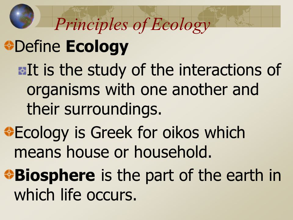 Principles of Ecology Define Ecology It is the study of the interactions of organisms with one another and their surroundings.