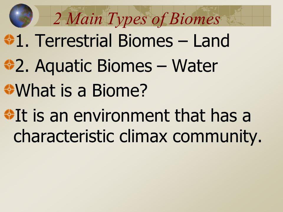 2 Main Types of Biomes 1.Terrestrial Biomes – Land 2.