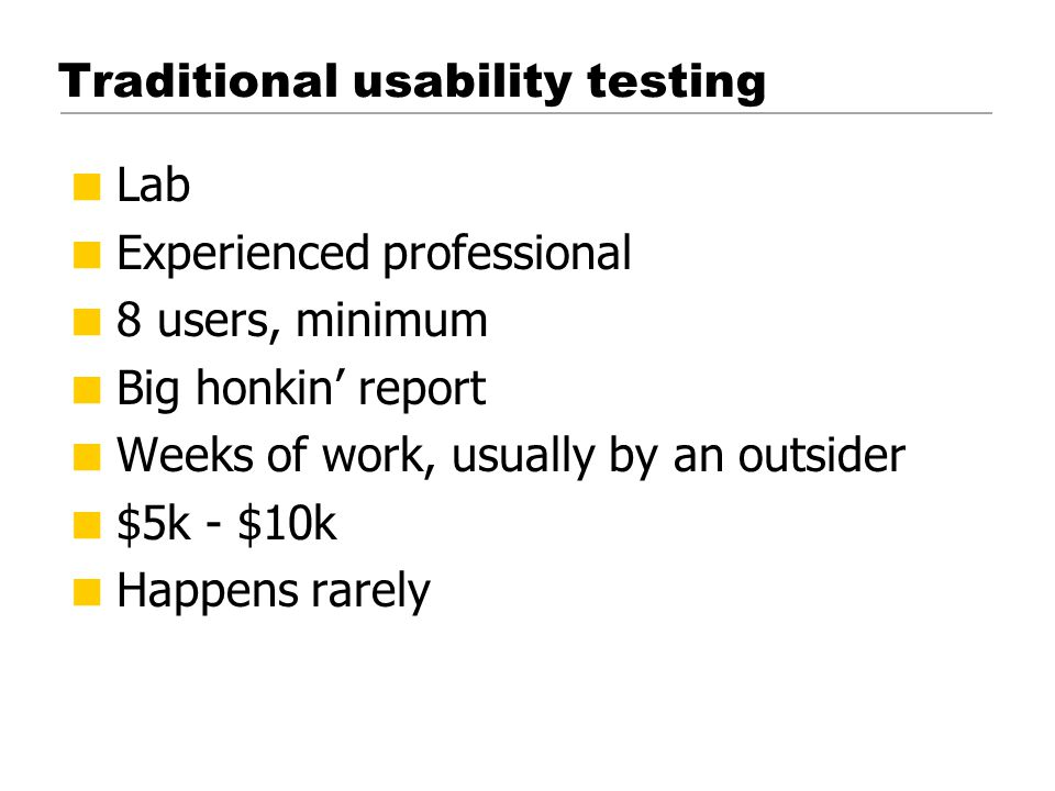 Do-it-yourself usability testing  Three users per round  Three should be plenty  You'll be doing it again next month  You'll find more problems than you can fix  No lab or mirrors  Set up a monitor in another room so the development team can watch  No elaborate recruiting  Recruit loosely and grade on a curve