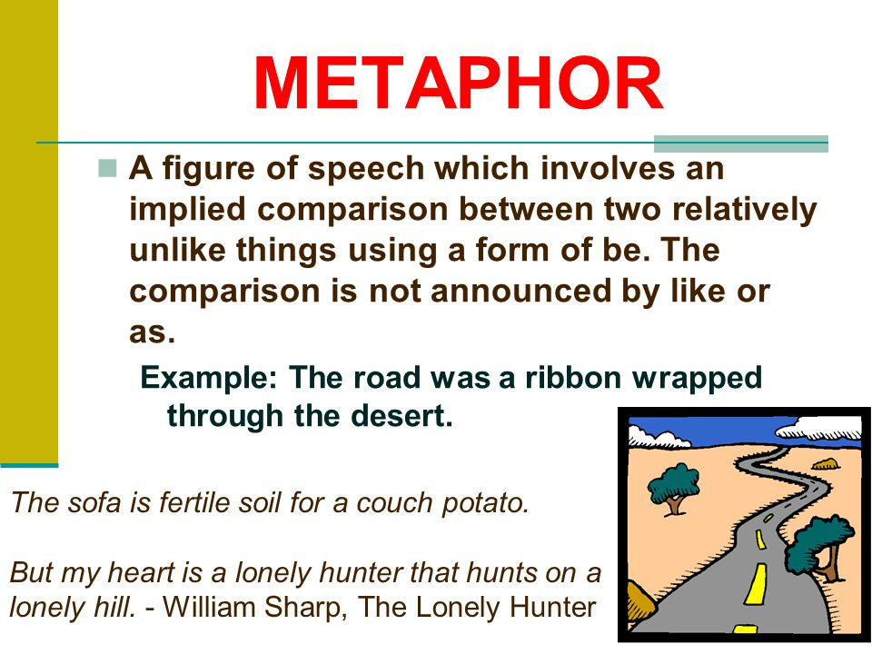 METAPHOR A figure of speech which involves an implied comparison between two relatively unlike things using a form of be.
