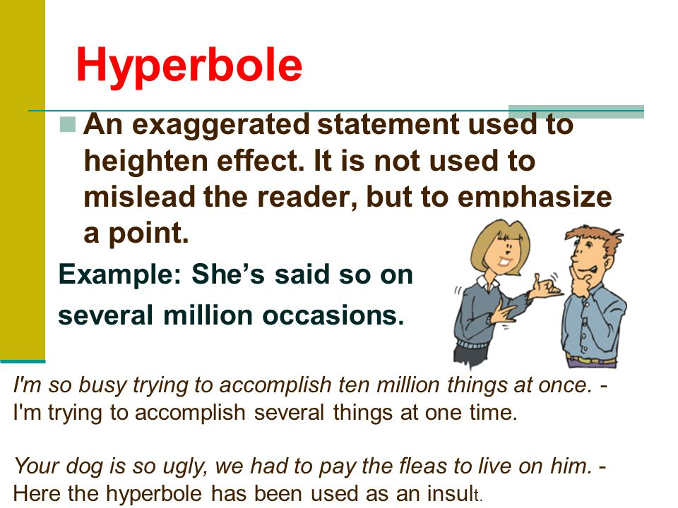 Hyperbole An exaggerated statement used to heighten effect.