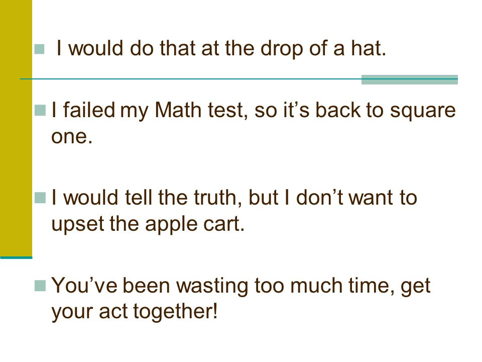 I would do that at the drop of a hat.I failed my Math test, so it's back to square one.