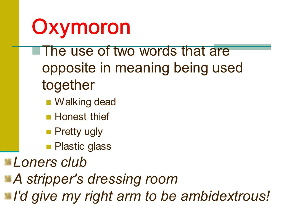 Oxymoron The use of two words that are opposite in meaning being used together Walking dead Honest thief Pretty ugly Plastic glass Loners club A stripper s dressing room I d give my right arm to be ambidextrous!