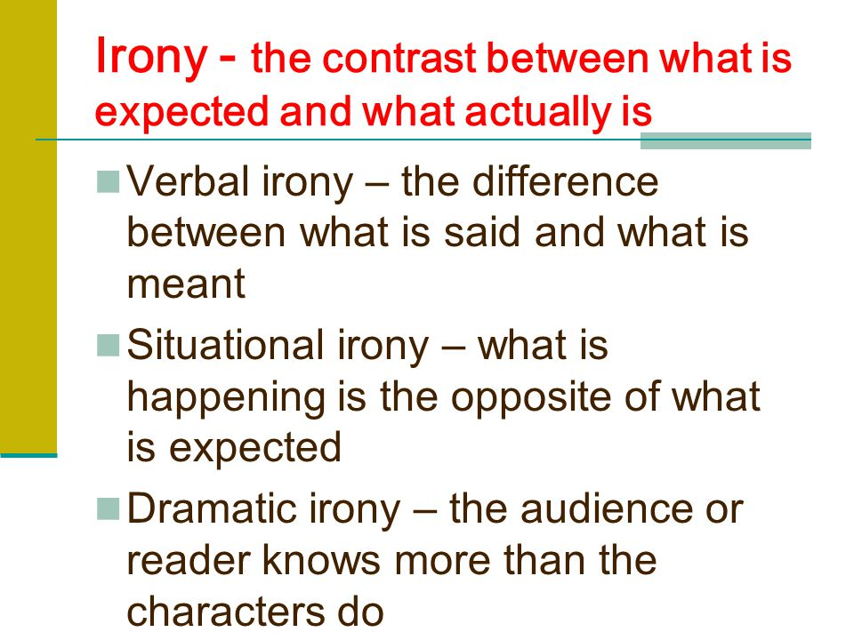 Irony - the contrast between what is expected and what actually is Verbal irony – the difference between what is said and what is meant Situational irony – what is happening is the opposite of what is expected Dramatic irony – the audience or reader knows more than the characters do