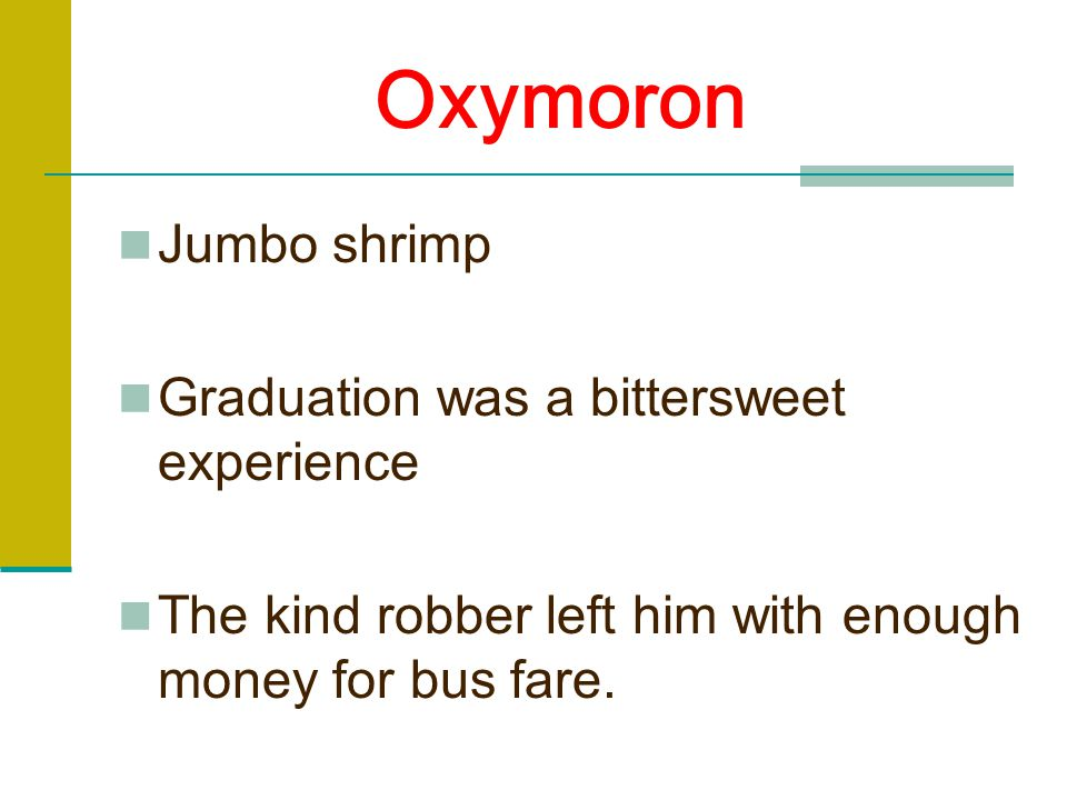 Oxymoron Jumbo shrimp Graduation was a bittersweet experience The kind robber left him with enough money for bus fare.