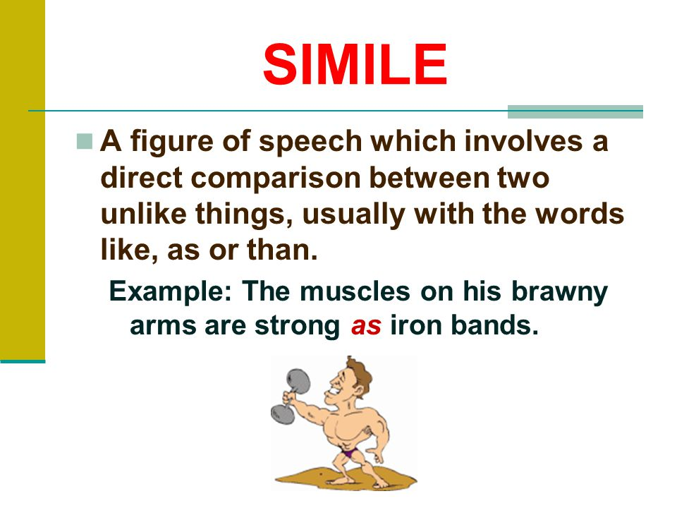 SIMILE A figure of speech which involves a direct comparison between two unlike things, usually with the words like, as or than.