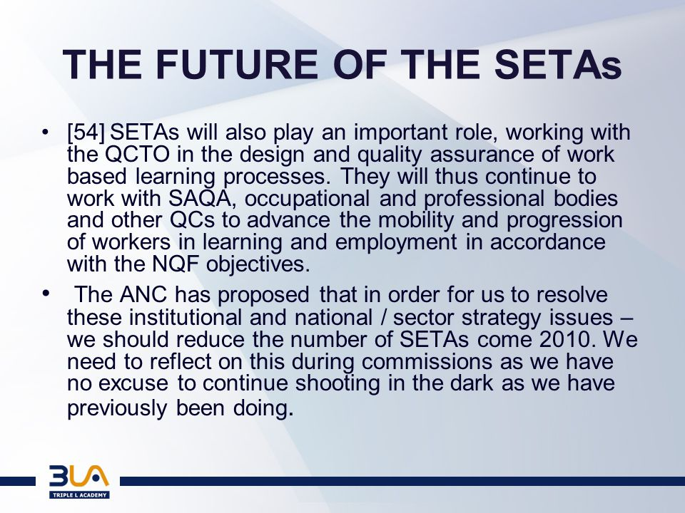 THE CHALLENGE TO THE SETAs AS AUTHORITIES: INTELLECTUAL POWERHOUSES BE THE E&T REVOLUTIONARIES –HAVE MONEY, RESOURCES AND NOW INTELLECTUAL LEGITIMACY BOARDS PROPERLY PREPARED, INDUCTED & AUDITED EVERY SETA SHOULD BE FRENETICALLY BUSY DEFINING ITS OWN QUO VADIS ESTABLISH A DYNAMIC LEARNING SYSTEM FOR ITS SECTOR FROM NQF 1 - 10
