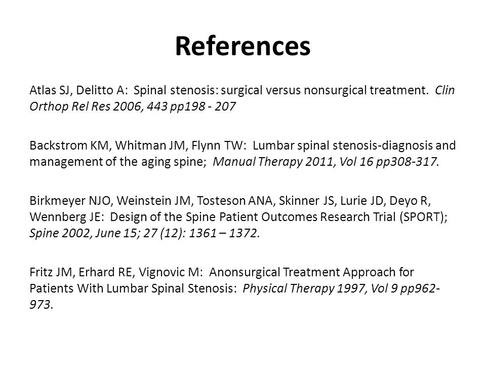 References Fritz JM, Delitto A, Welch WC, Erhard, RE: Lumbar Spinal Stenosis: A Review of Current Concepts in Evaluation, Management, and Outcome Measurements.