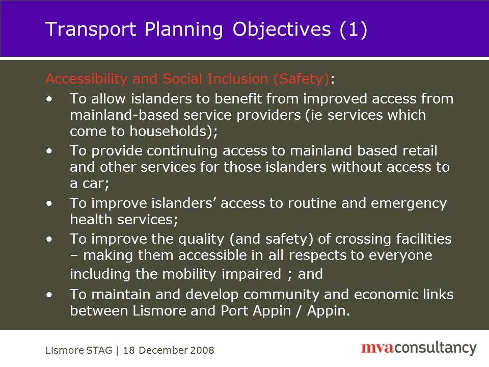 Lismore STAG | 18 December 2008 Transport Planning Objectives (2) Economy: To provide an affordable and convenient means of regularly taking a car or commercial vehicle to and from the mainland for islanders and those on the mainland; and To tackle parking and traffic issues associated with current ferry services at Port Appin.