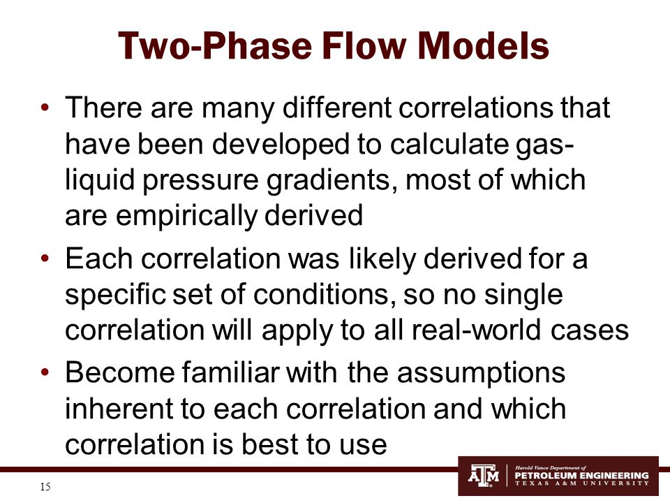 16 Two-Phase Flow Models The table at the right compares the relative errors of 8 different 2- phase flow correlations for different flow conditions –VW = vertical wells –DW = deviated wells –VNH = vertical well cases w/o Hagedorn and Brown data –Etc.