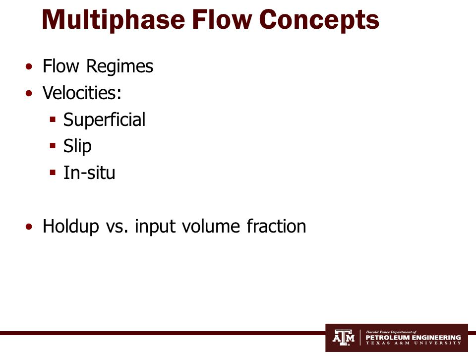 Flow Regimes: Vertical Flow Four flow regimes:  Bubble  Slug  Churn  Annular Change based on gas and liquid rate