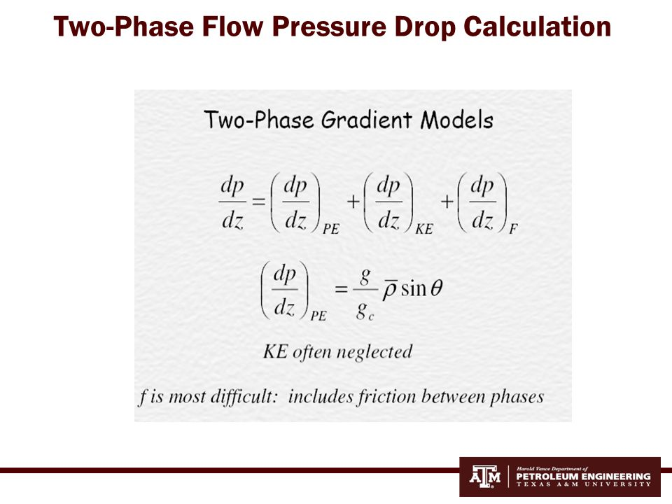 Two-Phase Flow Models Several different empirical correlations:  Separated flow models: Hagedorn-Brown (1965): only for vertical wells Beggs-Brill (1973): any wellbore inclination and flow direction  Homogenous flow models: Poettmann-Carpenter (1952) Guo-Ghalambor (2005)
