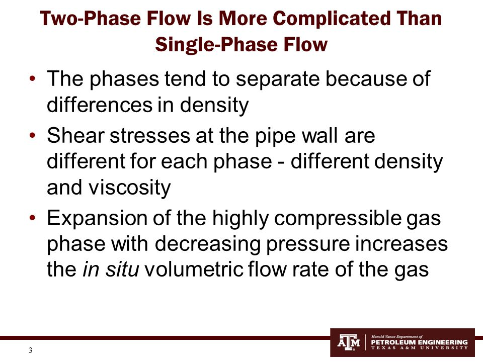 4 Two-Phase Flow—More Complicated For upward flow, the less dense, more compressible, less viscous gas phase tends to flow at a higher velocity than the liquid phase causing a phenomenon known as slippage Consider the 2-phase example to the right where both α and β are flowing upwards α is less dense than β and will move faster than β This phenomenon is called holdup – that is, the denser phase is held-up in the pipe relative to the lighter phase So, the volume of the denser phase in the pipe is disproportionately greater than the volumetric flow rate of the denser phase feeding into the pipe