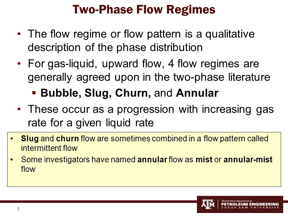 6 Flow Regimes in Vertical, Upward Multiphase Flowing Wells is a Qualitative description of the Phase Distribution Mist Flow Intermittent Flow Increasing Gas-Liquid Ratio Gas in the center and liquid hugging or climbing the walls