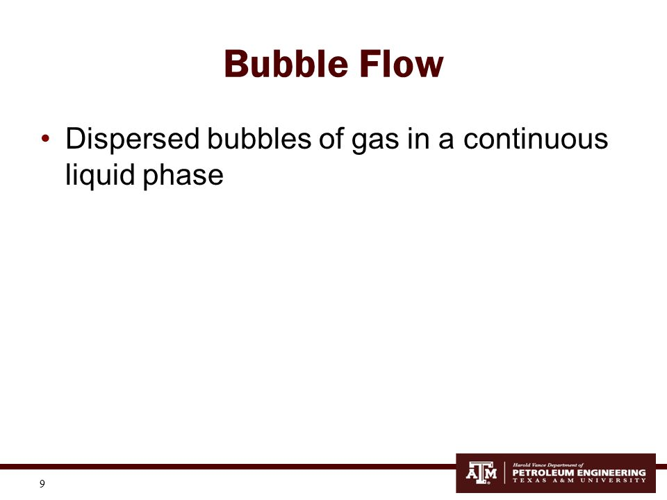 10 Slug Flow At higher gas rates, the bubbles coalesce into larger bubbles, called Taylor bubbles, that eventually fill the entire pipe cross section Between the large gas bubbles are slugs of liquid that contain smaller bubbles of gas entrained in the liquid