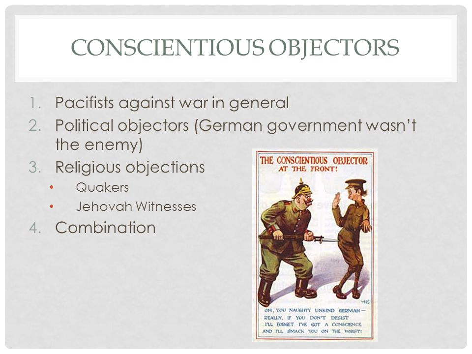 CONSCIENTIOUS OBJECTORS Ypres and Somme  vast casualties  fewer volunteers  conscription Conscious clause The right to refuse if it went against their beliefs Partial participators & absolutists No Conscription Fellowship Socialist Independent Labour Party & Quakers