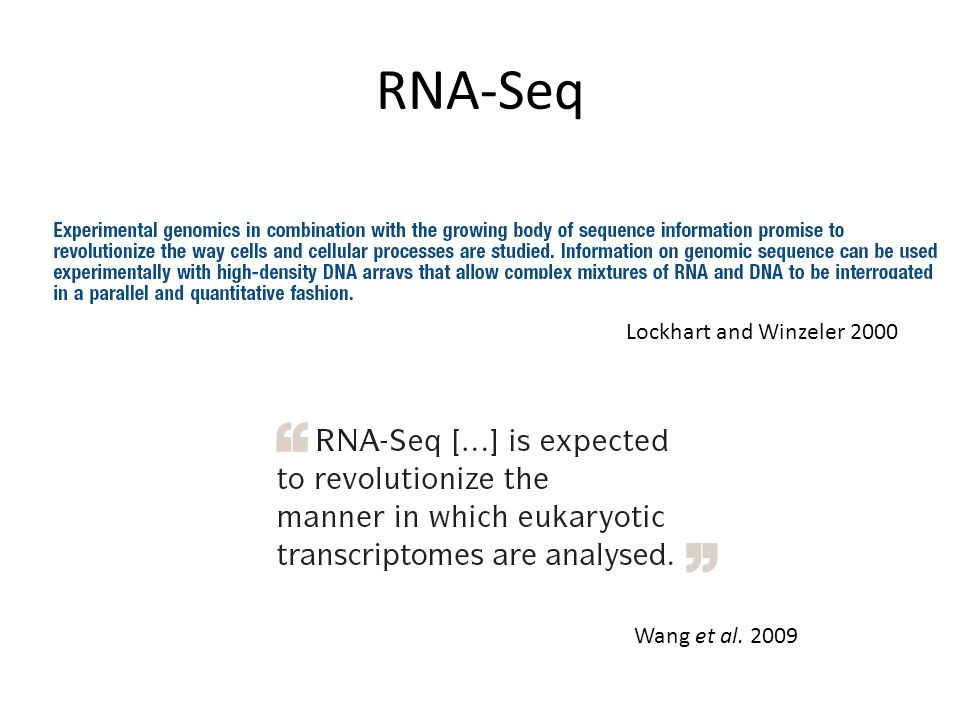 RNA-Seq Whole Transcriptome Shotgun Sequencing – Sequencing cDNA – Using NexGen technology Revolutionary Tool for Transcriptomics – More precise measurements – Ability to do large scale experiments with little starting material