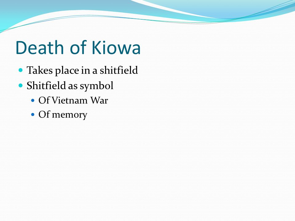 Death of Kiowa Kiowa's death is blamed on different people: Norman Bowker in Speaking of Courage First person narrator in Notes Unnamed soldier In the Field
