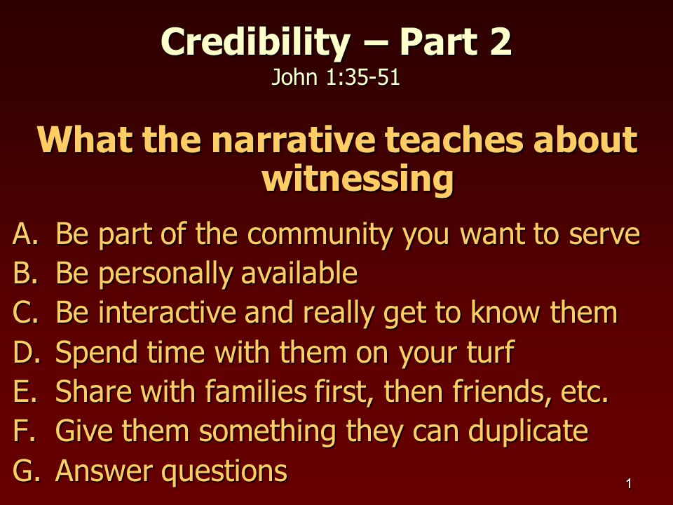 2 Credibility – Part 2 John 1:35-51 8 Truths of a Credible Witness 1.Assurance of your own salvation 2.You must know that you continue to be a sinner 3.You must be surrendered to God 4.You must spend time with Jesus 5.You must be grounded in the Truth of Scripture 6.You must be planted if you are to bear fruit 7.You must be willing to do hard work 8.All you do must be characterized by love