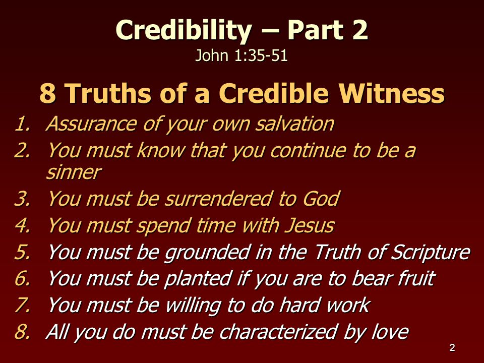 3 5.Grounded in Truth of Scripture  Does not mean you must be a theologian  Does mean that you understand the basic content of the Gospel as found in Scripture  Does mean that you must speak the good news  Matthew 28:19,20 – make disciples Credibility – Part 2 John 1:35-51