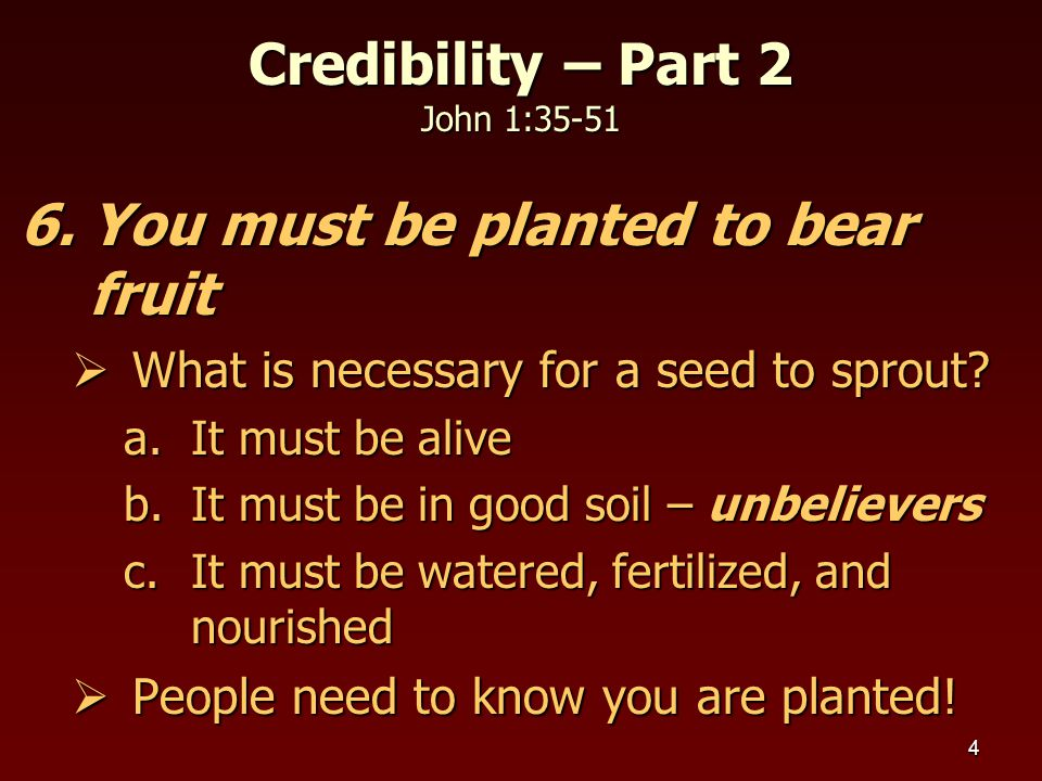 5 7.You must be willing to do hard work  We must do all to the best of our ability  We must do what God wants us to do not necessarily what is to our liking or easy  Serving others can never be a burden  Matthew 25:24-27 Credibility – Part 2 John 1:35-51