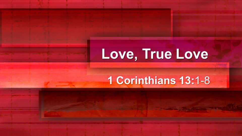 Love, True Love 1 Corinthians 13:1-3 If I speak in the tongues of men or of angels, but do not have love, I am only a resounding gong or a clanging cymbal.