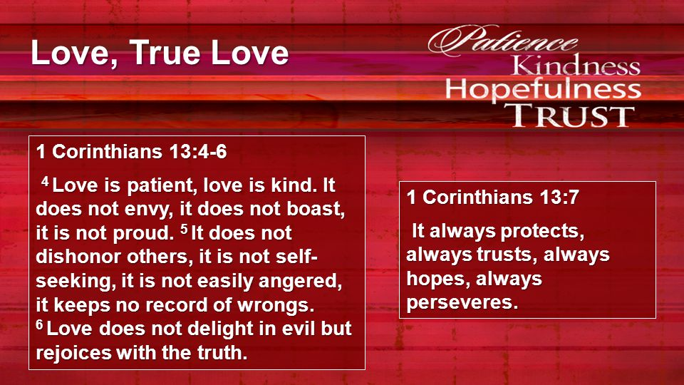 Love, True Love Love Is…   Slow to offend – quick to defend  Slow to belittle – quick to appreciate  Slow to demand – quick to give  Slow to provoke – quick to apologize  Slow to hinder – quick to help  Slow to resent – quick to forgive