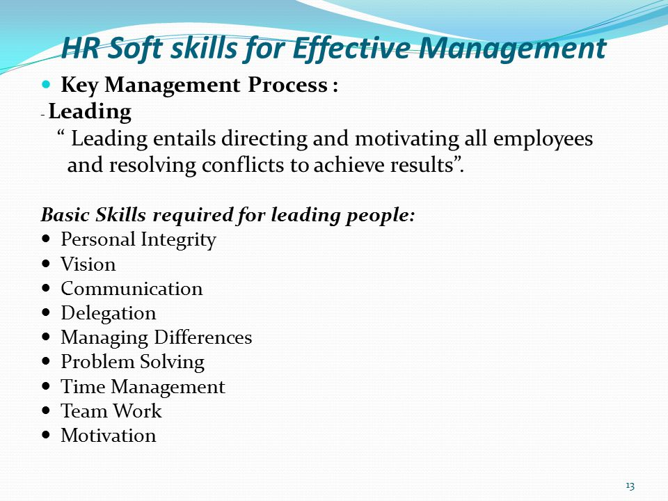 HR Soft skills for Effective Management Leading: - Personal Integrity Integrity is the corner stone of people skills Integrity means basic honesty and truthfulness when dealing with others - Vision To be an effective leader, you need to have a vision.