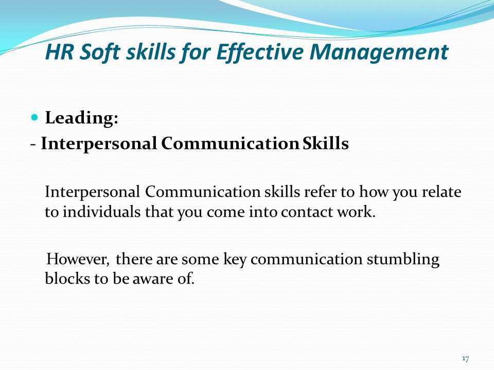 HR Soft skills for Effective Management Leading: - Key Communication Blocks: Message Barriers This occurs when there is lack of clarity and confusion in what is being communicated.