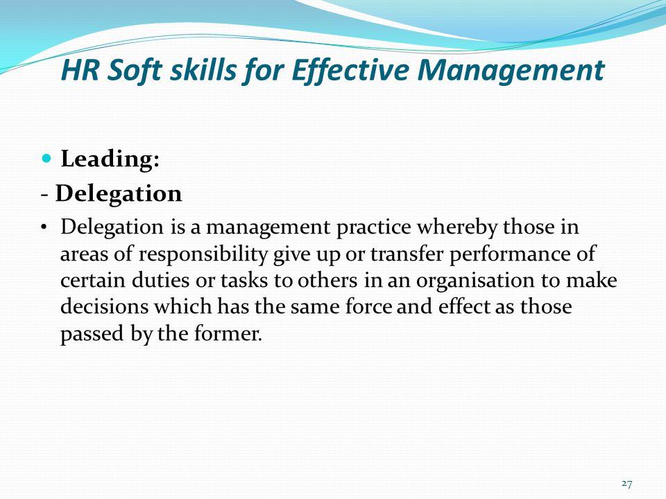 HR Soft skills for Effective Management Leading: - Delegation Reasons for Delegation To reduce work pressure.