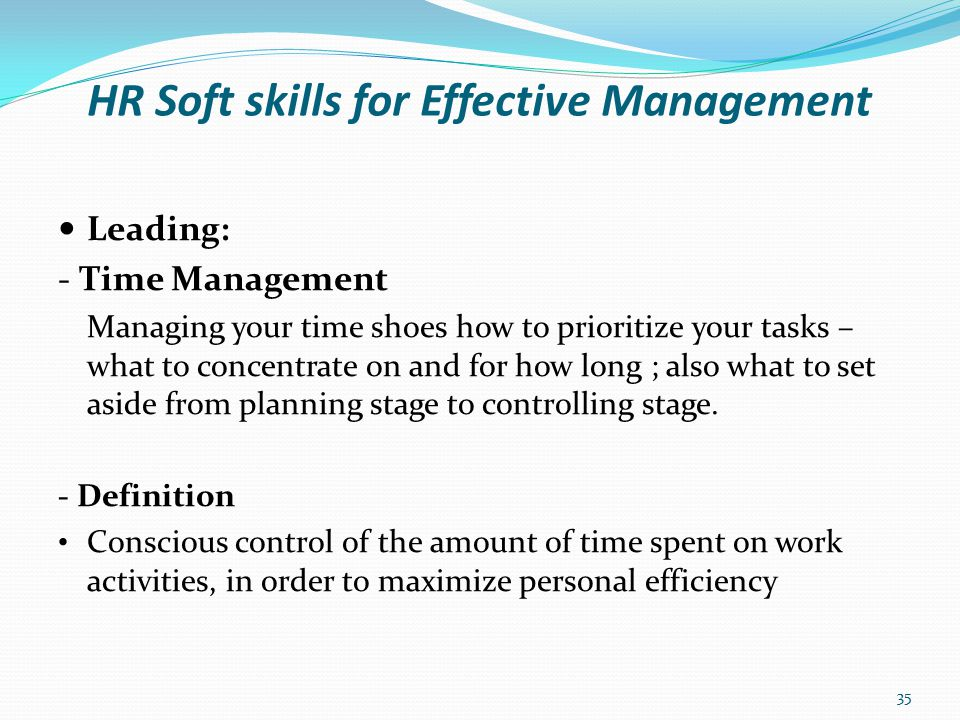 HR Soft skills for Effective Management Leading: - Time Management Cont'd Benefits of Time Management Makes you more focused, organised and result oriented.