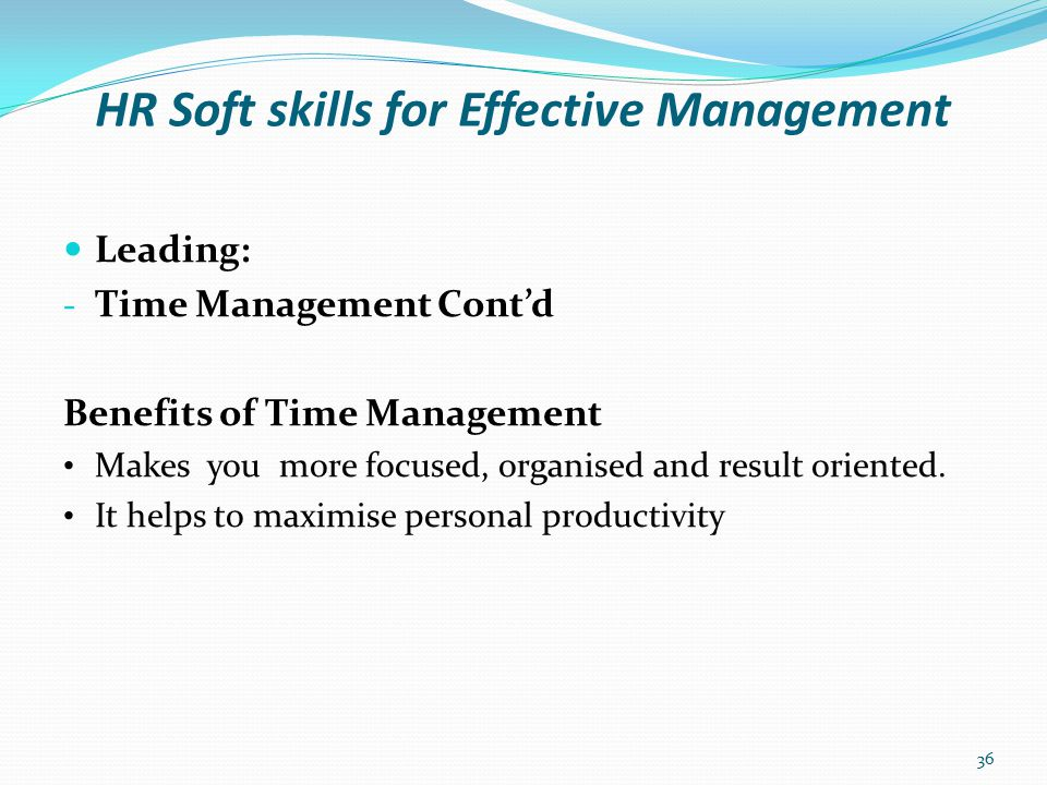 HR Soft skills for Effective Management Leading: - Time Management Cont'd How to manage your time effectively: Prioritise and block your tasks (prepare to –do list).