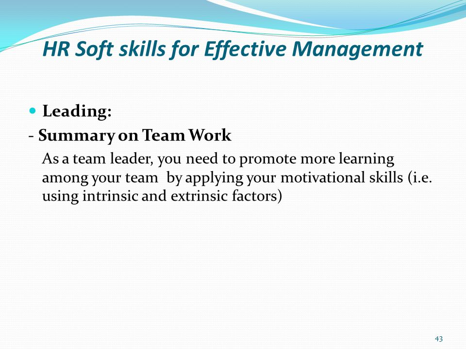 HR Soft skills for Effective Management Leading: - Motivation Meaning It is the use of internal/external factors to achieve results through people Or It deals with how to boast the morale of individuals assigned to a task in order to get positive results as quickly as possible.