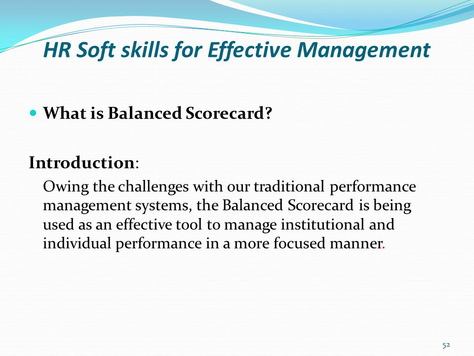 HR Soft skills for Effective Management What is Balanced Scorecard (BSC) Is an integrated management system (not only a measurement system) that enables organisations to clarify their vision and strategies into action and ensures a balanced set of measures between corporate financial measures and non-financial measures.