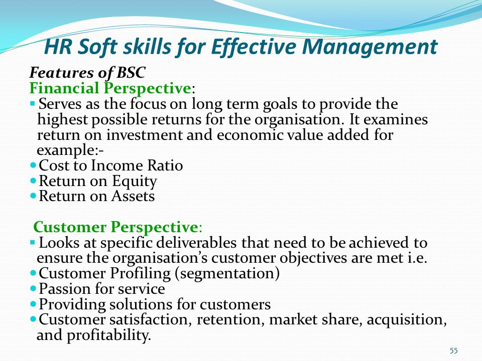 HR Soft skills for Effective Management Features of BSC  Internal Perspective: Looks at internal processes that are most critical for achieving the organizations goals and objectives.