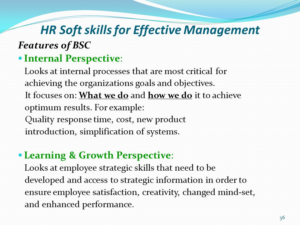 HR Soft skills for Effective Management Benefits of BSC  Assists Executives to keep a finger on the pulse of the organisation, test strategic assumptions, and respond rapidly to strategic challenges.