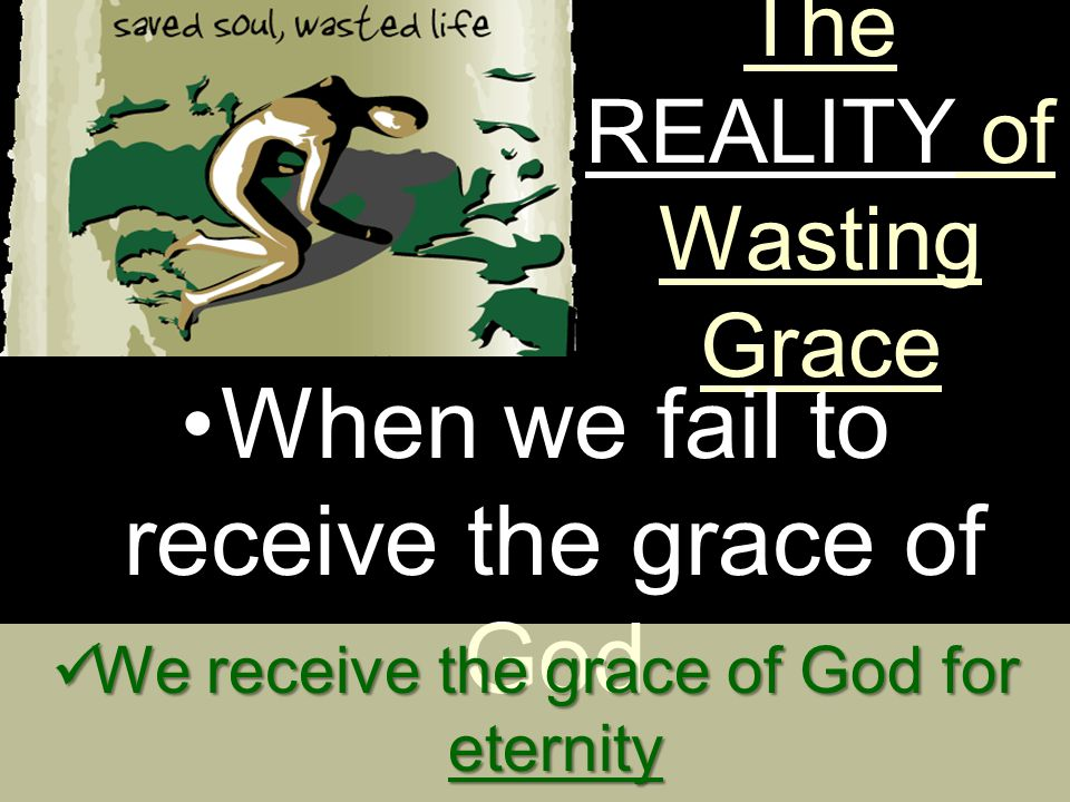 The REALITY of Wasting Grace  The grace of God is PROMISED We receive the grace of God for eternity We receive the grace of God for eternity We receive the grace of God for earth We receive the grace of God for earth When we fail to receive the grace of God