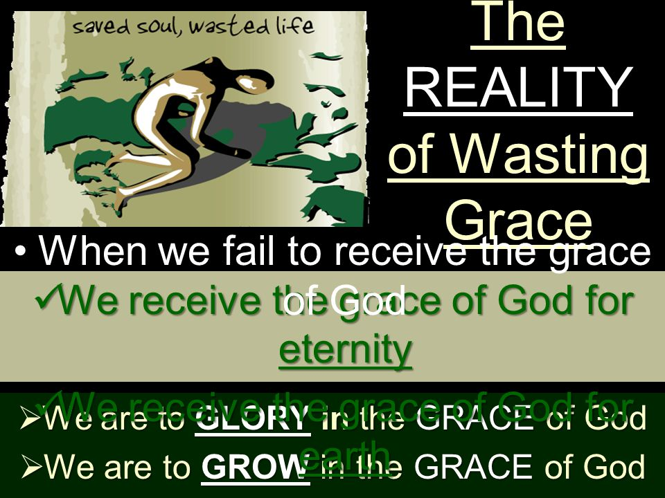 The REALITY of Wasting Grace  Some just don't UNDERSTAND We receive the grace of God for eternity We receive the grace of God for eternity We receive the grace of God for earth We receive the grace of God for earth When we fail to receive the grace of God