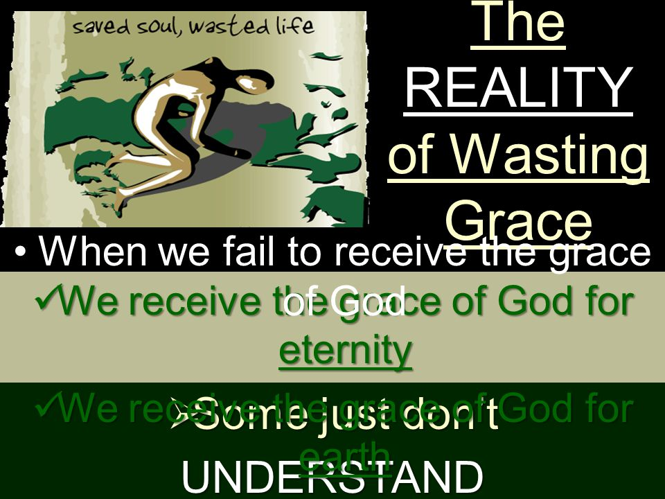 The REASONS of Wasting Grace Some just don't UNDERSTAND Some just don't CARE