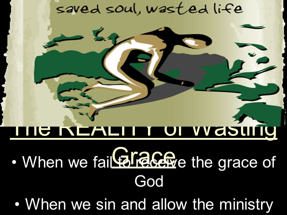 The REALITY of Wasting Grace When we fail to receive the grace of God eternity We receive the grace of God for eternity
