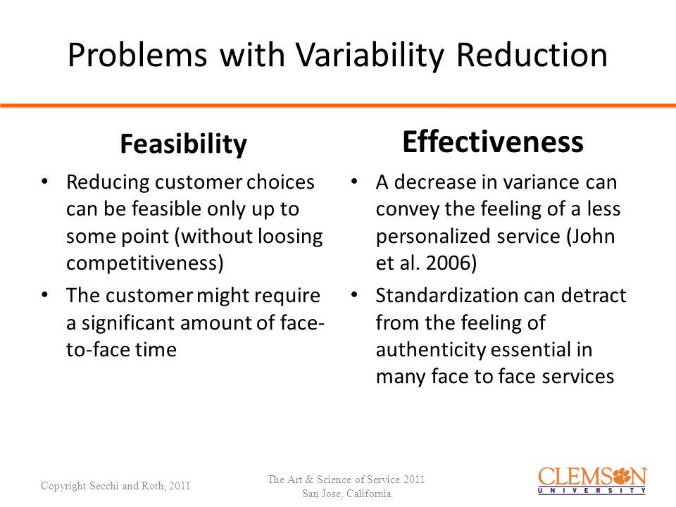 Adapting to Variability Managing Customer-Induced Variability: Adapting to Variability r1r1 r2r2 r3r3 … d1d1 Sz 21 z 31 … d2d2 z 21 Sz 32 … d3d3 z 31 z 23 S … …………… Customer-Induced Variability Customer-Induced Variability SDS Responses The Law of Requisite Variety suggests that only variety in R can force down variety due to D; variety can destroy variety (Ashby 1956, p.207).