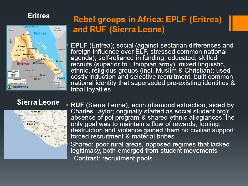 Differences in leadership & timing NRA & EPLF – social capital: linkages w/civilian population, disciplined behavior, defined pol agenda; EPLF provides the strongest evidence that leadership drives a rebel group's membership profile & strategy RUF – a competitor with ideology never emerged Where econ endowments can be mobilized, rebel leaders are likely to emerge as dominant players x identity & ideology take longer to develop