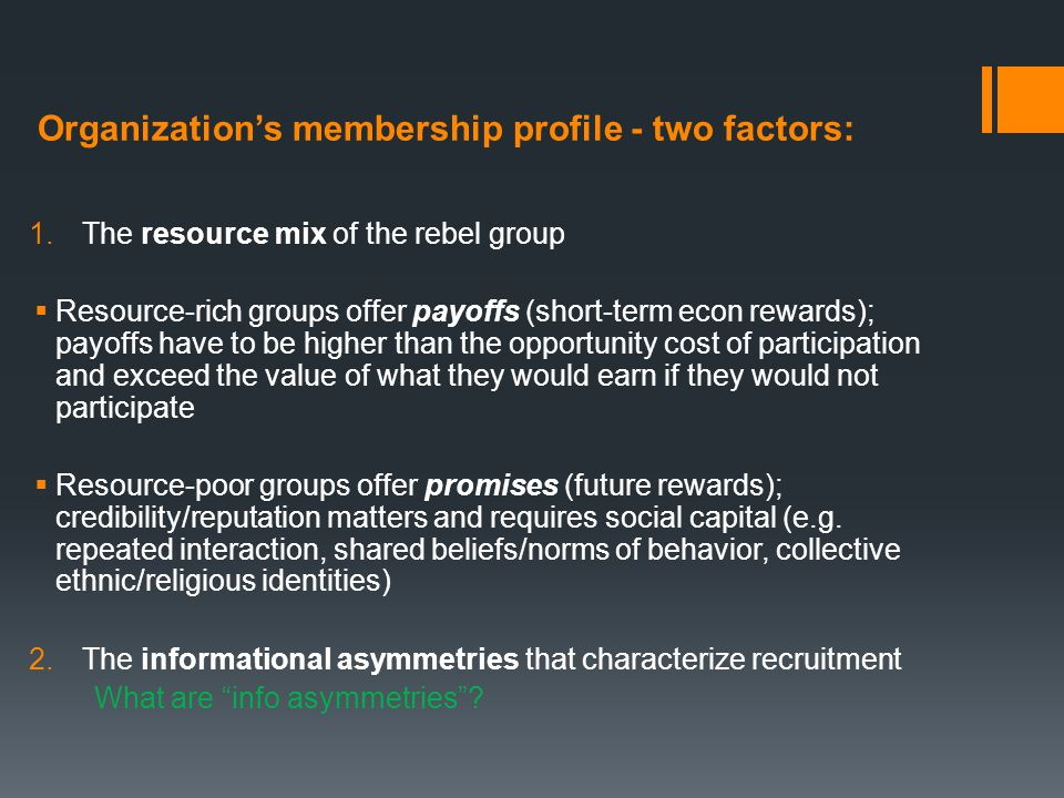 Recruitment challenges: collective action problem & info asymmetries 1.Collective action problem – why join if participation is not necessary to reap benefits (if the rebellion wins)  High-commitment recruits (investors) = committed to the cause of the organization, willing to make costly sacrifices now in exchange for future gains  Low-commitment recruits (consumers) = seek short-term rewards, high defection, less productive, more costly 2.