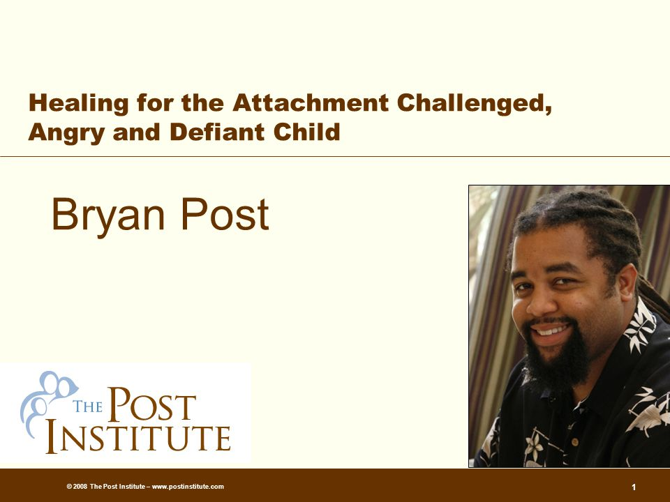 © 2008 The Post Institute – www.postinstitute.com 1 Healing for the Attachment Challenged, Angry and Defiant Child Bryan Post