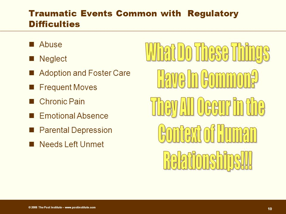 © 2008 The Post Institute – www.postinstitute.com 10 Traumatic Events Common with Regulatory Difficulties Abuse Neglect Adoption and Foster Care Frequent Moves Chronic Pain Emotional Absence Parental Depression Needs Left Unmet