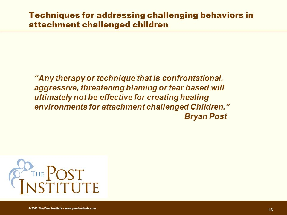 © 2008 The Post Institute – www.postinstitute.com 13 Techniques for addressing challenging behaviors in attachment challenged children Any therapy or technique that is confrontational, aggressive, threatening blaming or fear based will ultimately not be effective for creating healing environments for attachment challenged Children. Bryan Post