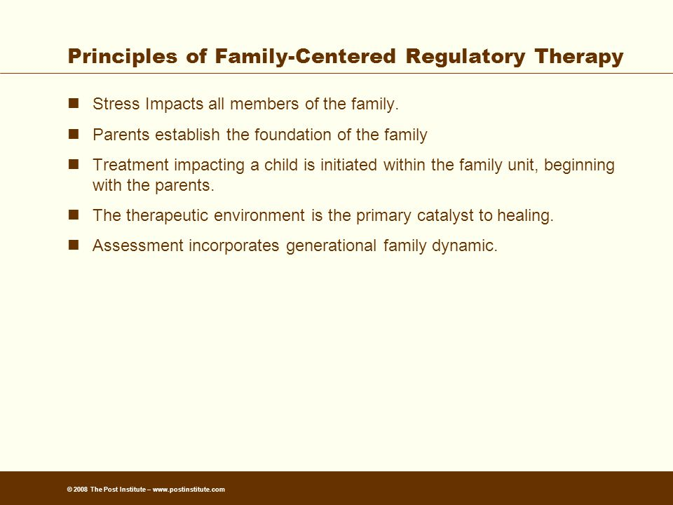 © 2008 The Post Institute – www.postinstitute.com Principles of Family-Centered Regulatory Therapy Stress Impacts all members of the family.