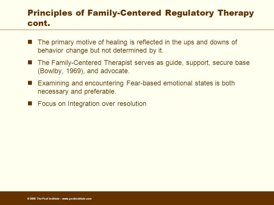© 2008 The Post Institute – www.postinstitute.com Principles of Family-Centered Regulatory Therapy cont.